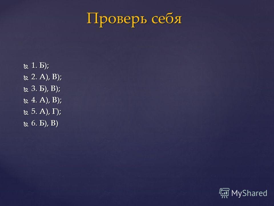 1. Б); 1. Б); 2. А), В); 2. А), В); 3. Б), В); 3. Б), В); 4. А), В); 4. А), В); 5. А), Г); 5. А), Г); 6. Б), В) 6. Б), В) Проверь себя Проверь себя