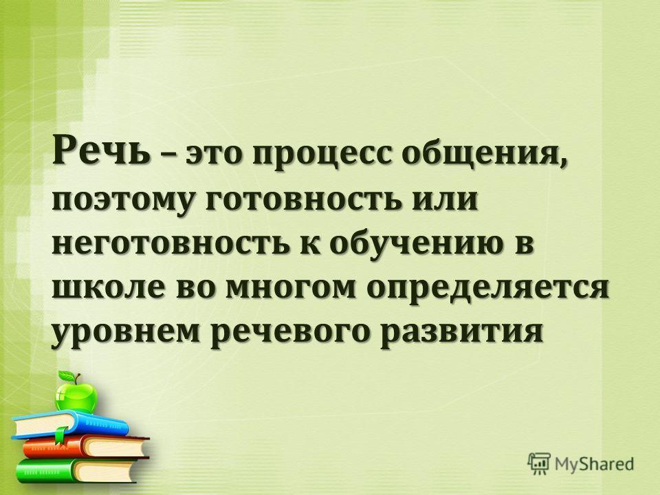 Речь – это процесс общения, поэтому готовность или неготовность к обучению в школе во многом определяется уровнем речевого развития