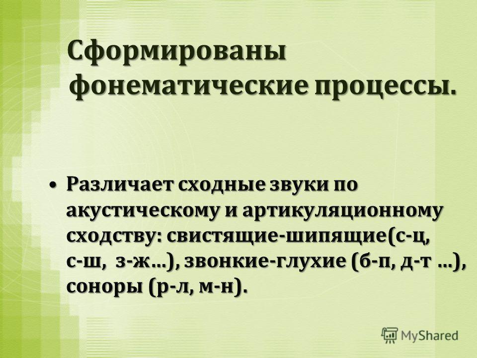 Сформированы фонематические процессы. Сформированы фонематические процессы. Различает сходные звуки по акустическому и артикуляционному сходству: свистящие-шипящие(с-ц, с-ш, з-ж…), звонкие-глухие (б-п, д-т …), соноры (р-л, м-н).Различает сходные звук