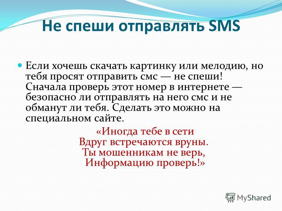 Не спеши отправлять SMS Если хочешь скачать картинку или мелодию, но тебя просят отправить смс не спеши! Сначала проверь этот номер в интернете безопасно ли отправлять на него смс и не обманут ли тебя. Сделать это можно на специальном сайте. «Иногда