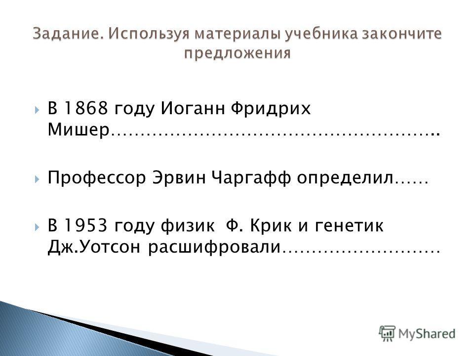 В 1868 году Иоганн Фридрих Мишер……………………………………………….. Профессор Эрвин Чаргафф определил…… В 1953 году физик Ф. Крик и генетик Дж.Уотсон расшифровали………………………