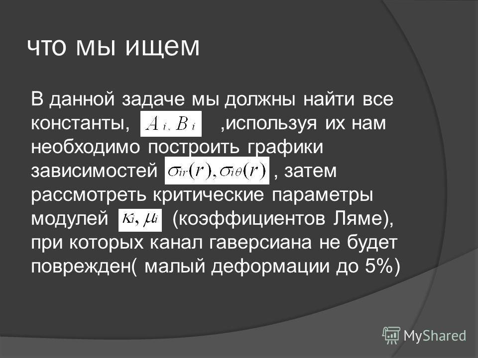 что мы ищем В данной задаче мы должны найти все константы,,используя их нам необходимо построить графики зависимостей, затем рассмотреть критические параметры модулей (коэффициентов Ляме), при которых канал гаверсиана не будет поврежден( малый деформ