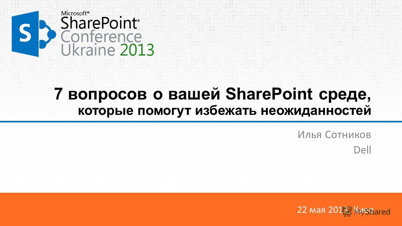 22 мая 2013, Киев 7 вопросов о вашей SharePoint среде, которые помогут избежать неожиданностей Илья Сотников Dell