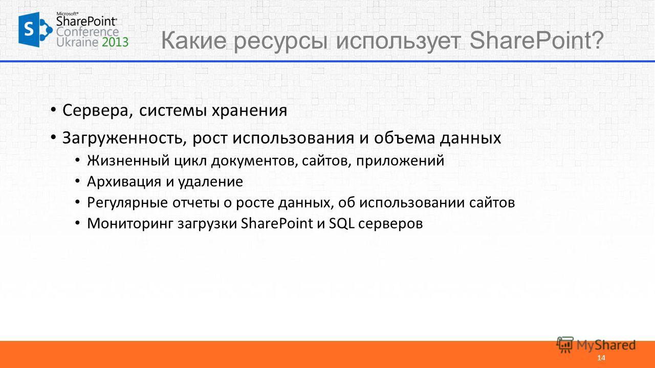Какие ресурсы использует SharePoint? Сервера, системы хранения Загруженность, рост использования и объема данных Жизненный цикл документов, сайтов, приложений Архивация и удаление Регулярные отчеты о росте данных, об использовании сайтов Мониторинг з