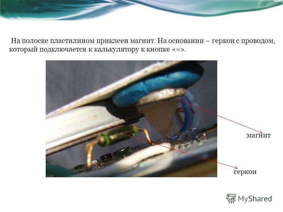 На полоске пластилином приклеен магнит. На основании – геркон с проводом, который подключается к калькулятору к кнопке «=». магнит геркон