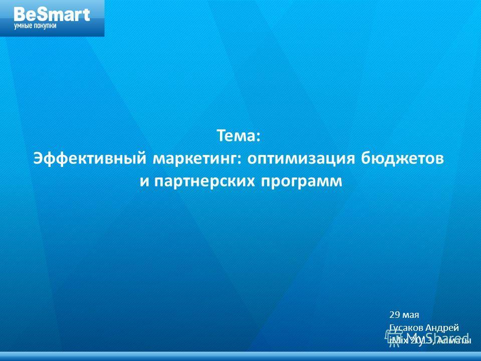 + Тема: Эффективный маркетинг: оптимизация бюджетов и партнерских программ 29 мая Гусаков Андрей iMix 2013, Алматы