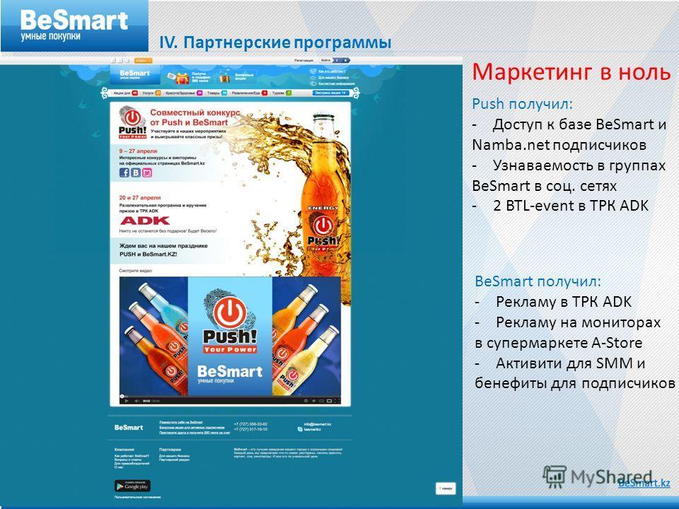IV. Партнерские программы Маркетинг в ноль Push получил: -Доступ к базе BeSmart и Namba.net подписчиков -Узнаваемость в группах BeSmart в соц. сетях -2 BTL-event в ТРК ADK BeSmart получил: -Рекламу в ТРК ADK -Рекламу на мониторах в супермаркете A-Sto