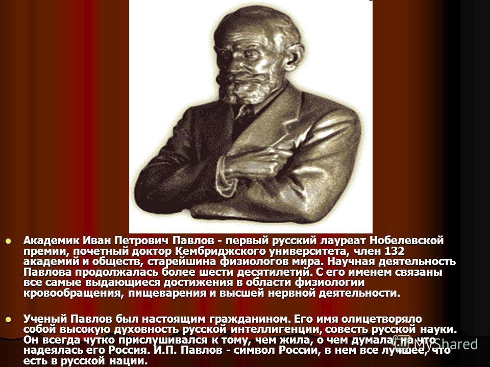 Академик Иван Петрович Павлов - первый русский лауреат Нобелевской премии, почетный доктор Кембриджского университета, член 132 академий и обществ, старейшина физиологов мира. Научная деятельность Павлова продолжалась более шести десятилетий. С его и