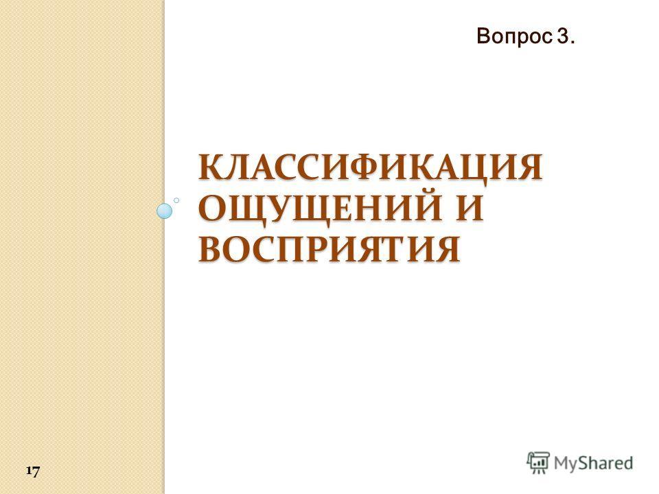 КЛАССИФИКАЦИЯ ОЩУЩЕНИЙ И ВОСПРИЯТИЯ Вопрос 3. 17