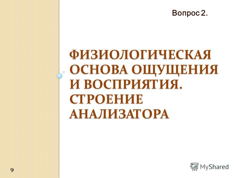 ФИЗИОЛОГИЧЕСКАЯ ОСНОВА ОЩУЩЕНИЯ И ВОСПРИЯТИЯ. СТРОЕНИЕ АНАЛИЗАТОРА Вопрос 2. 9