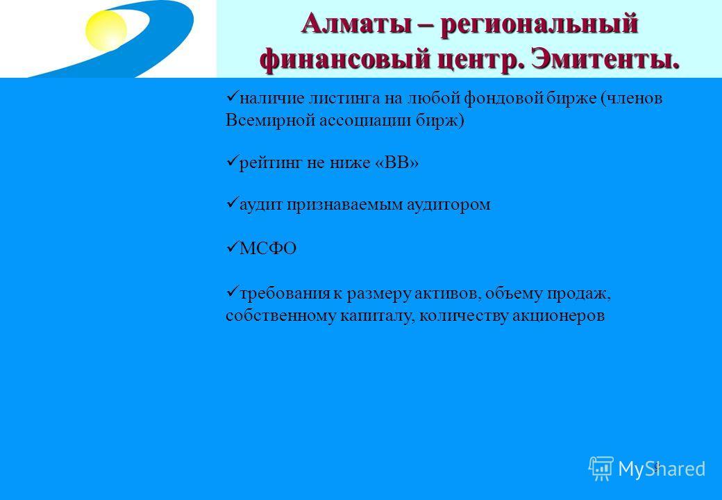 9 Центральный депозитарий на рынке ценных бумаг Алматы – региональный финансовый центр. Эмитенты. наличие листинга на любой фондовой бирже (членов Всемирной ассоциации бирж) рейтинг не ниже «ВВ» аудит признаваемым аудитором МСФО требования к размеру