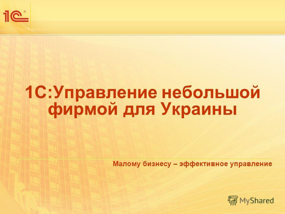 1С:Управление небольшой фирмой для Украины Малому бизнесу – эффективное управление