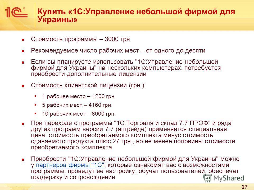 27 Купить «1С:Управление небольшой фирмой для Украины» Стоимость программы – 3000 грн. Рекомендуемое число рабочих мест – от одного до десяти Если вы планируете использовать