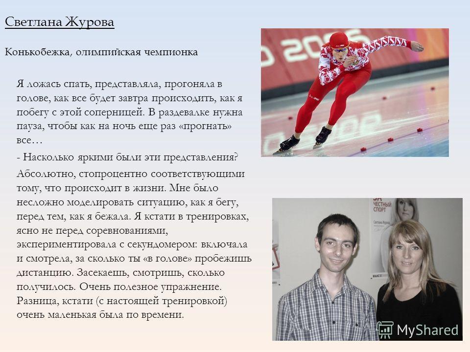 Светлана Журова Конькобежка, олимпийская чемпионка Я ложась спать, представляла, прогоняла в голове, как все будет завтра происходить, как я побегу с этой соперницей. В раздевалке нужна пауза, чтобы как на ночь еще раз «прогнать» все… - Насколько ярк
