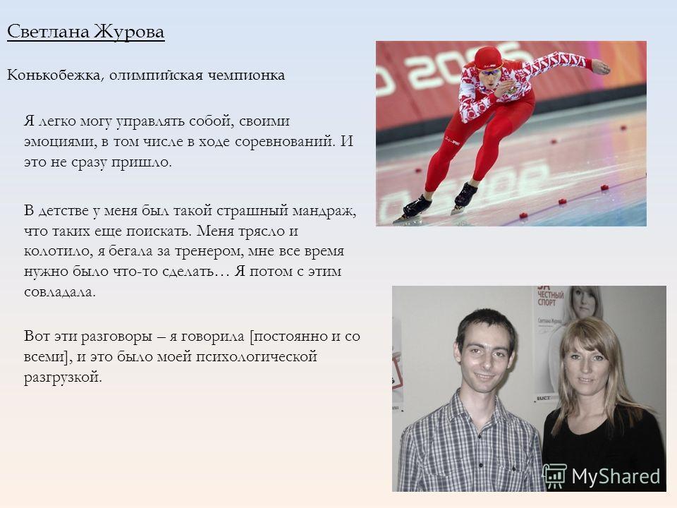 Светлана Журова Конькобежка, олимпийская чемпионка Я легко могу управлять собой, своими эмоциями, в том числе в ходе соревнований. И это не сразу пришло. В детстве у меня был такой страшный мандраж, что таких еще поискать. Меня трясло и колотило, я б