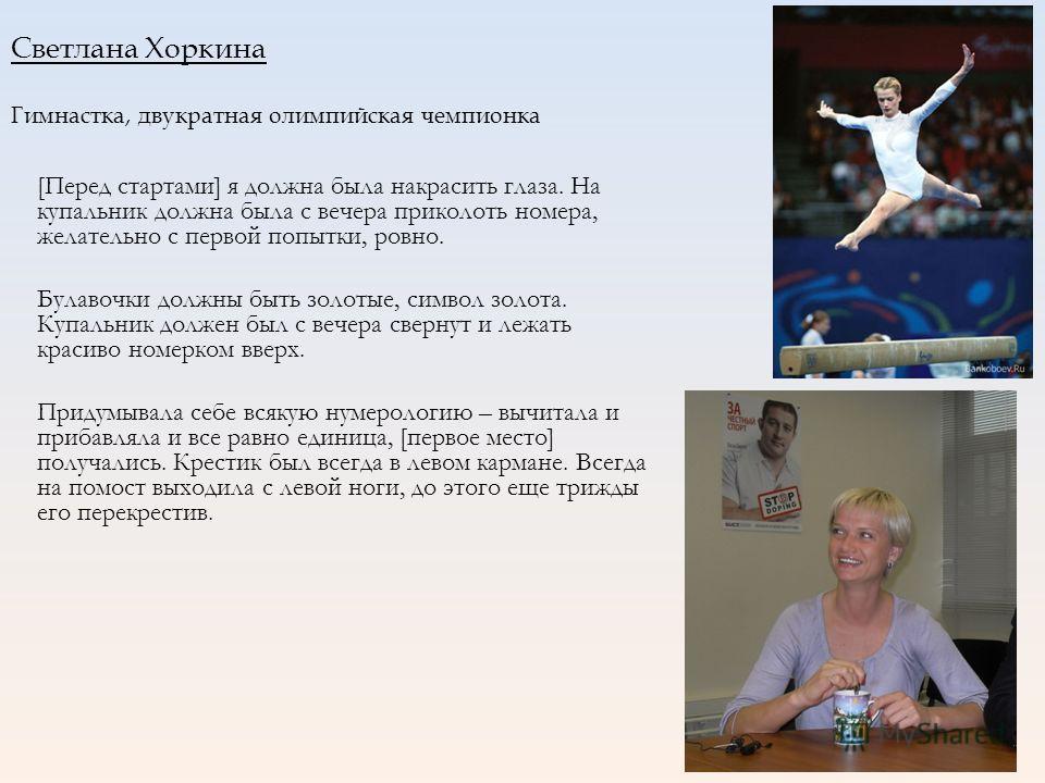 Светлана Хоркина Гимнастка, двукратная олимпийская чемпионка [Перед стартами] я должна была накрасить глаза. На купальник должна была с вечера приколоть номера, желательно с первой попытки, ровно. Булавочки должны быть золотые, символ золота. Купальн