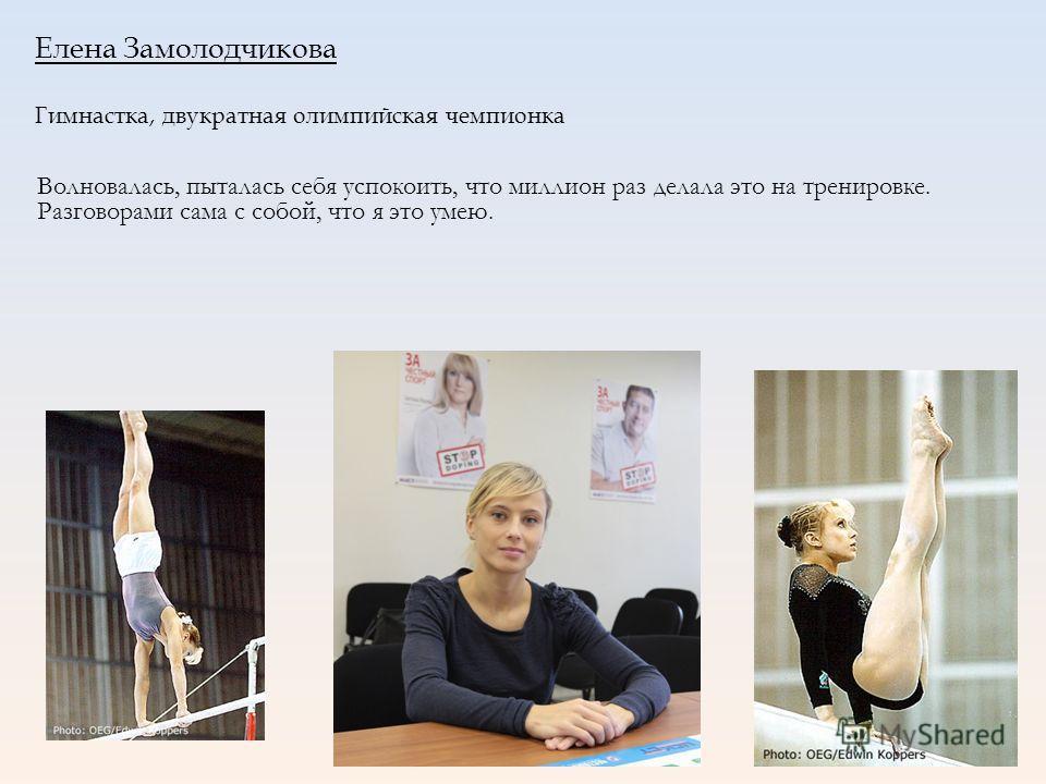 Елена Замолодчикова Гимнастка, двукратная олимпийская чемпионка Волновалась, пыталась себя успокоить, что миллион раз делала это на тренировке. Разговорами сама с собой, что я это умею.