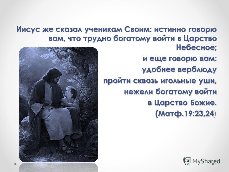 Иисус же сказал ученикам Своим: истинно говорю вам, что трудно богатому войти в Царство Небесное; и еще говорю вам: удобнее верблюду пройти сквозь игольные уши, пройти сквозь игольные уши, нежели богатому войти нежели богатому войти в Царство Божие.