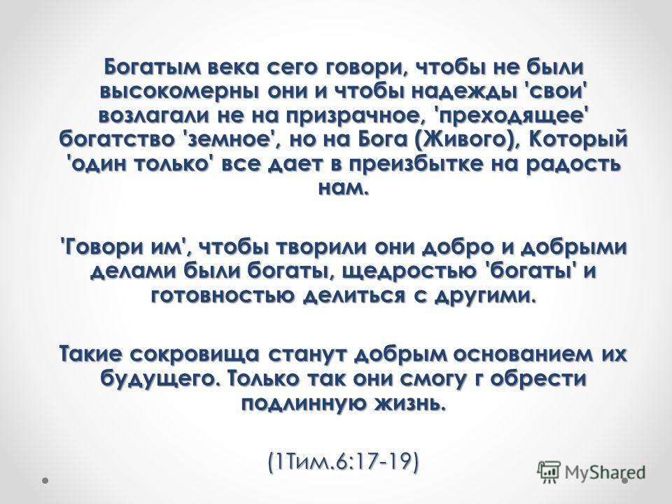 Богатым века сего говори, чтобы не были высокомерны они и чтобы надежды 'свои' возлагали не на призрачное, 'преходящее' богатство 'земное', но на Бога (Живого), Который 'один только' все дает в преизбытке на радость нам. 'Говори им', чтобы творили он