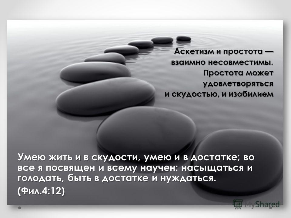 Аскетизм и простота Аскетизм и простота взаимно несовместимы. взаимно несовместимы. Простота может удовлетворяться и скудостью, и изобилием Умею жить и в скудости, умею и в достатке; во все я посвящен и всему научен: насыщаться и голодать, быть в дос