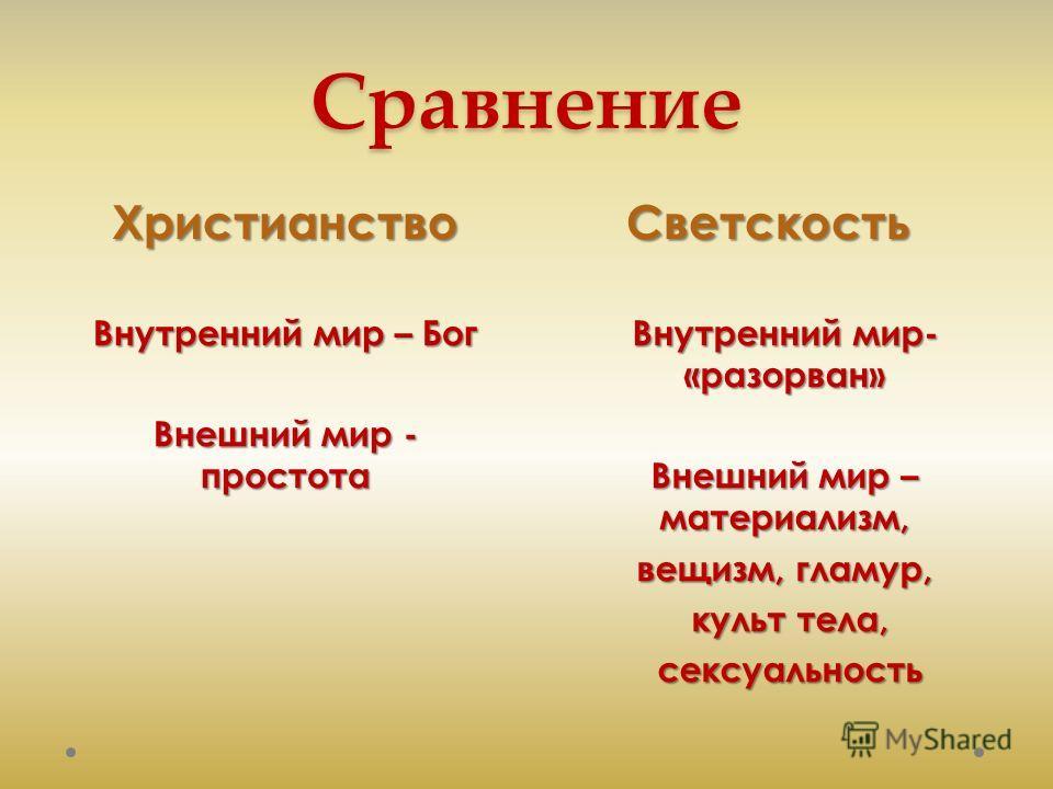 СравнениеХристианствоСветскость Внутренний мир – Бог Внешний мир - простота Внутренний мир- «разорван» Внешний мир – материализм, вещизм, гламур, культ тела, культ тела, сексуальность сексуальность