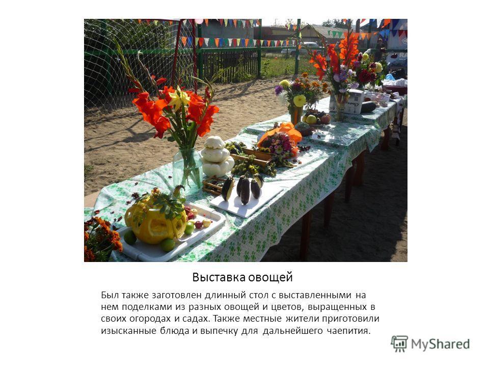 Выставка овощей Был также заготовлен длинный стол с выставленными на нем поделками из разных овощей и цветов, выращенных в своих огородах и садах. Также местные жители приготовили изысканные блюда и выпечку для дальнейшего чаепития.