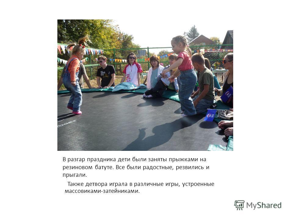 В разгар праздника дети были заняты прыжками на резиновом батуте. Все были радостные, резвились и прыгали. Также детвора играла в различные игры, устроенные массовиками-затейниками.