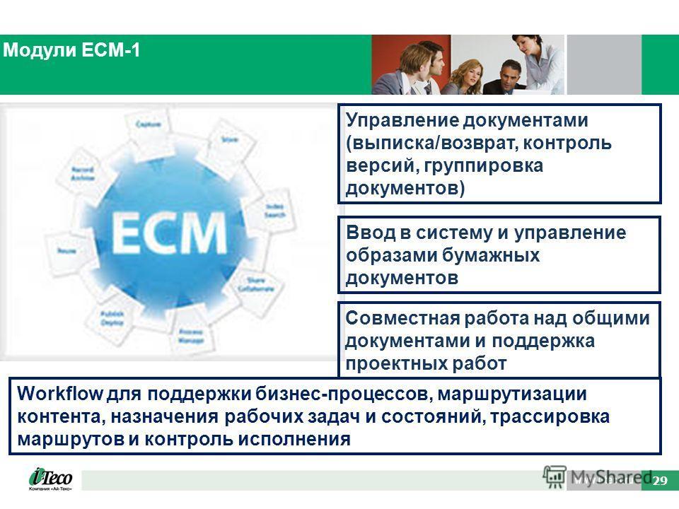 49 29 Модули ECM-1 Ввод в систему и управление образами бумажных документов Совместная работа над общими документами и поддержка проектных работ Workflow для поддержки бизнес-процессов, маршрутизации контента, назначения рабочих задач и состояний, тр