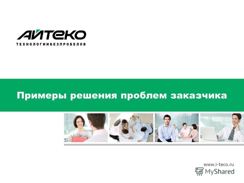 Примеры решения проблем заказчика www.i-teco.ru