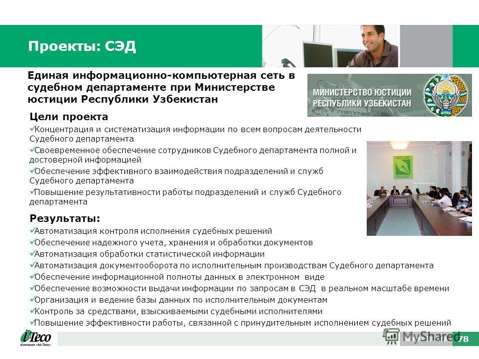 78 Единая информационно-компьютерная сеть в судебном департаменте при Министерстве юстиции Республики Узбекистан Проекты: СЭД Результаты: Автоматизация контроля исполнения судебных решений Обеспечение надежного учета, хранения и обработки документов