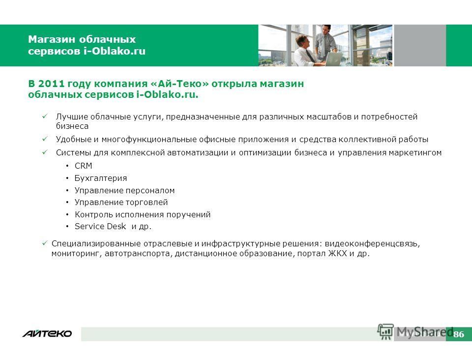 Магазин облачных сервисов i-Oblako.ru 86 В 2011 году компания «Ай-Теко» открыла магазин облачных сервисов i-Oblako.ru. Лучшие облачные услуги, предназначенные для различных масштабов и потребностей бизнеса Удобные и многофункциональные офисные прилож