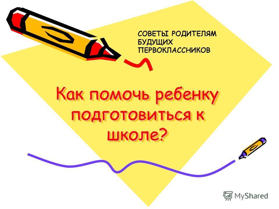 Как помочь ребенку подготовиться к школе? СОВЕТЫ РОДИТЕЛЯМ БУДУЩИХ ПЕРВОКЛАССНИКОВ