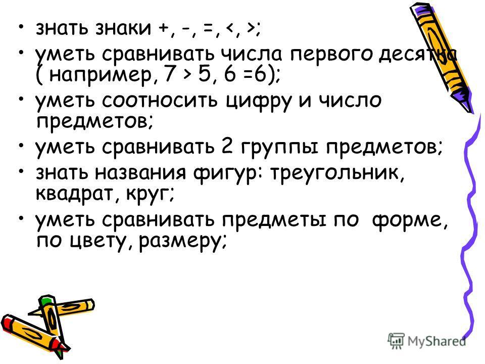 знать знаки +, -, =, ; уметь сравнивать числа первого десятка ( например, 7 > 5, 6 =6); уметь соотносить цифру и число предметов; уметь сравнивать 2 группы предметов; знать названия фигур: треугольник, квадрат, круг; уметь сравнивать предметы по форм