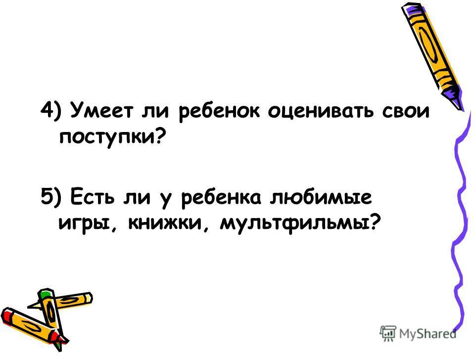 4) Умеет ли ребенок оценивать свои поступки? 5) Есть ли у ребенка любимые игры, книжки, мультфильмы?