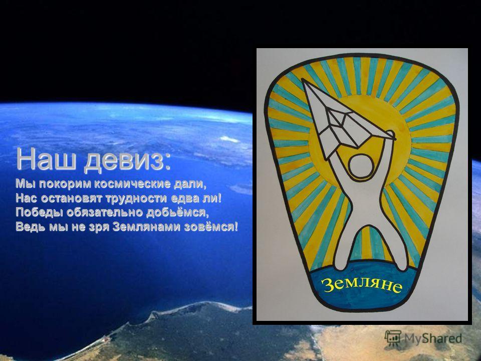 Наш девиз: Мы покорим космические дали, Нас остановят трудности едва ли! Победы обязательно добьёмся, Ведь мы не зря Землянами зовёмся!