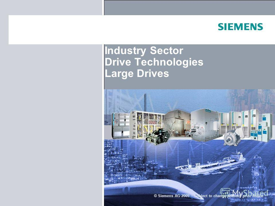 © Siemens AG 2009 – Subject to change without prior notice Industry Sector Drive Technologies Large Drives