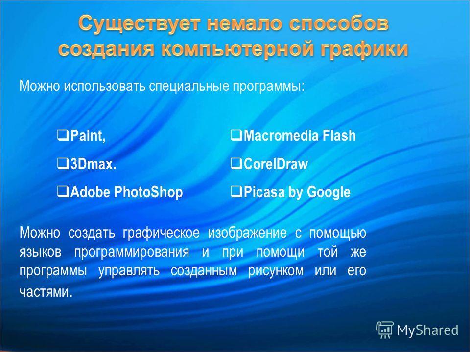 Можно использовать специальные программы: Paint, 3Dmaх. Adobe PhotoShop Macromedia Flash CorelDraw Picasa by Google Можно создать графическое изображение с помощью языков программирования и при помощи той же программы управлять созданным рисунком или