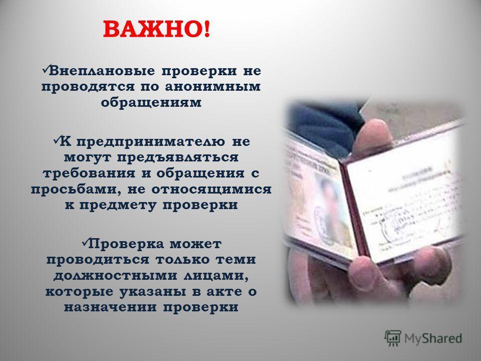 ВАЖНО! Внеплановые проверки не проводятся по анонимным обращениям К предпринимателю не могут предъявляться требования и обращения с просьбами, не относящимися к предмету проверки Проверка может проводиться только теми должностными лицами, которые ука