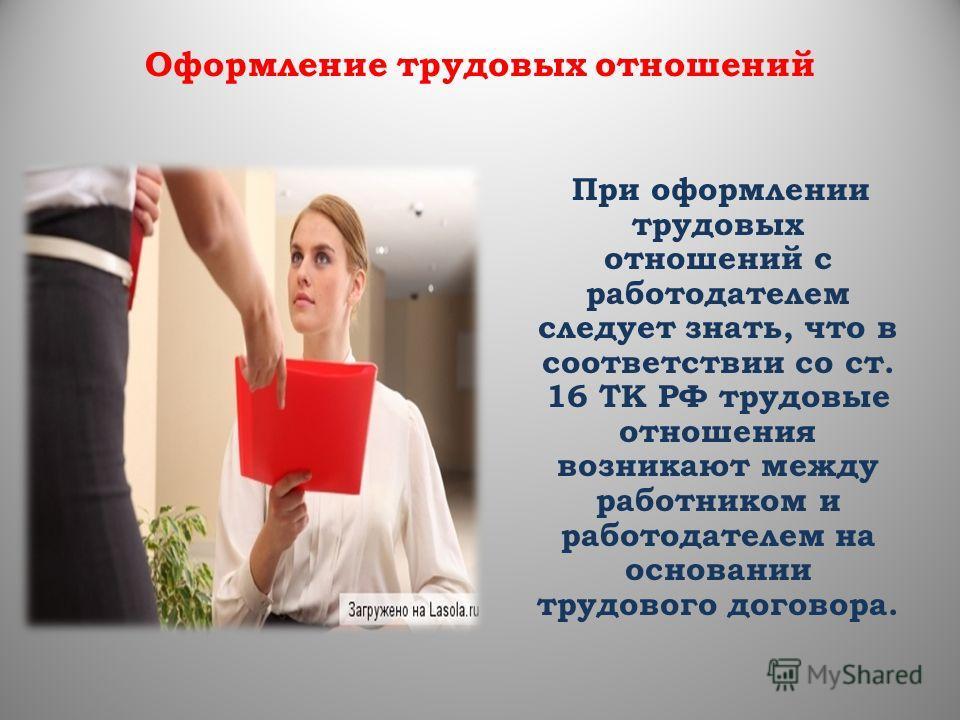 Оформление трудовых отношений При оформлении трудовых отношений с работодателем следует знать, что в соответствии со ст. 16 ТК РФ трудовые отношения возникают между работником и работодателем на основании трудового договора.