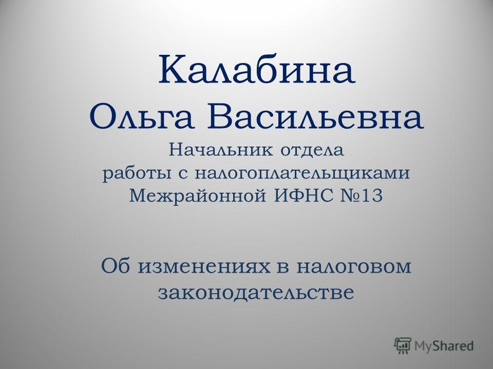 Калабина Ольга Васильевна Начальник отдела работы с налогоплательщиками Межрайонной ИФНС 13 Об изменениях в налоговом законодательстве
