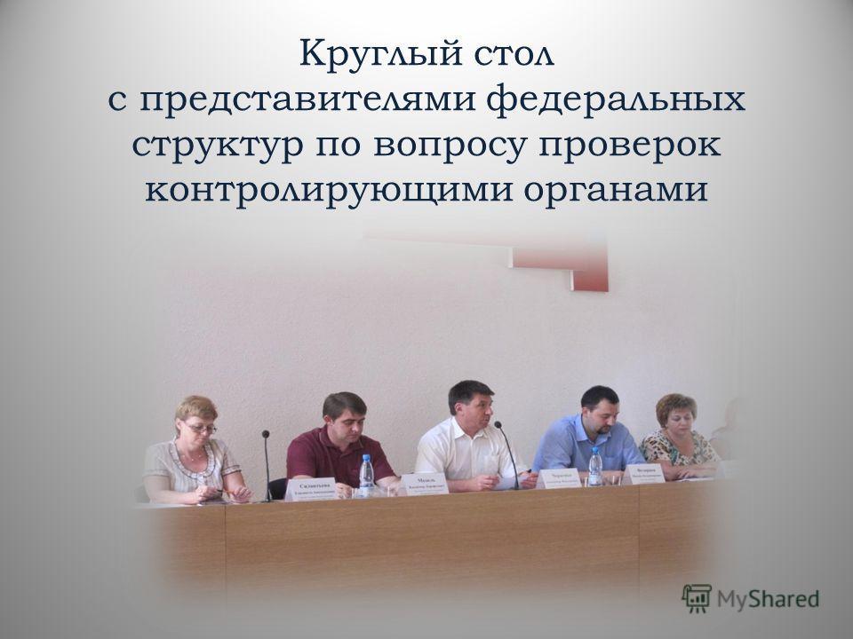 Круглый стол с представителями федеральных структур по вопросу проверок контролирующими органами