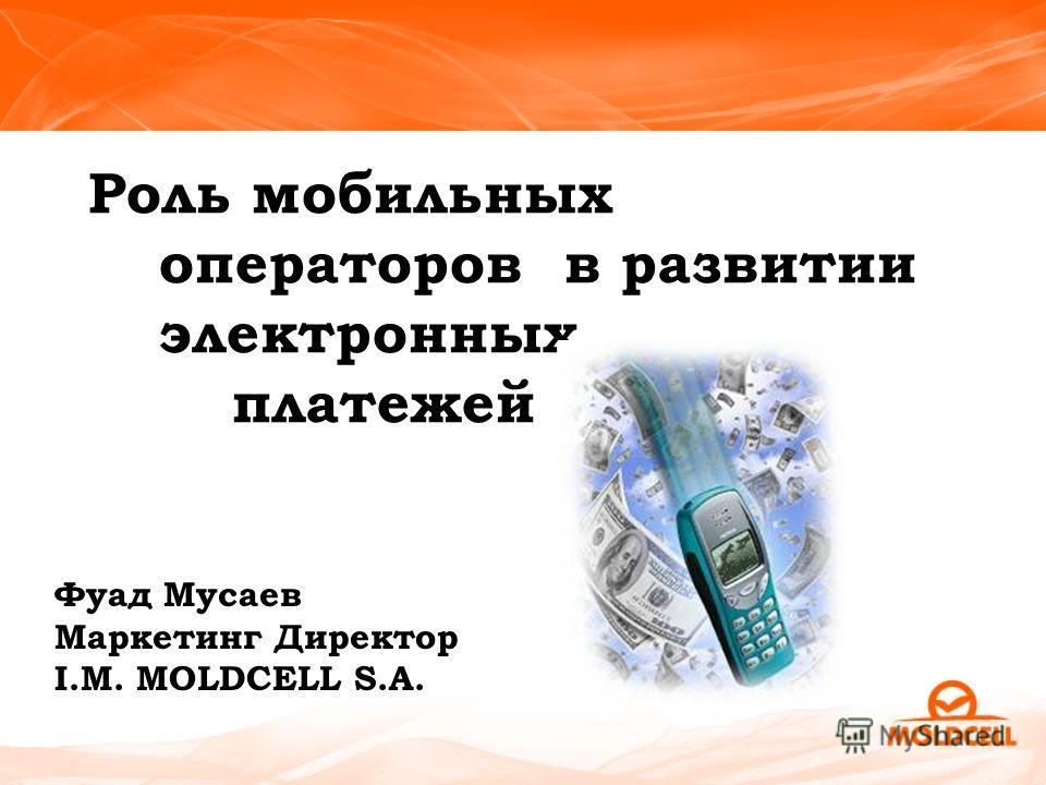 Роль мобильных операторов в развитии электронных платежей Фуад Мусаев Маркетинг Директор I.M. MOLDCELL S.A.