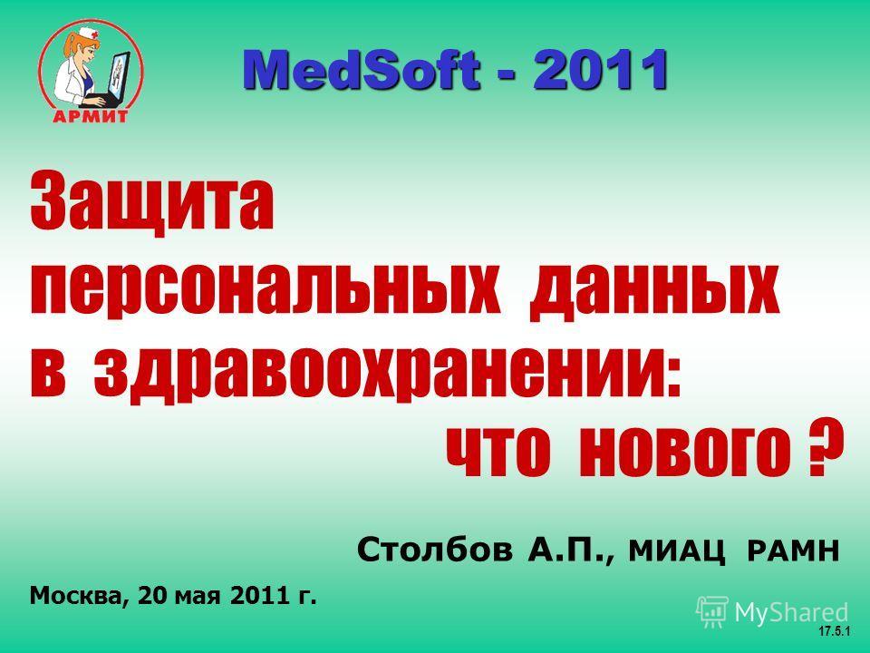 Столбов А.П., МИАЦ РАМН Москва, 20 мая 2011 г. 17.5.1 MedSoft - 2011 MedSoft - 2011 Защита персональных данных в здравоохранении: что нового ?