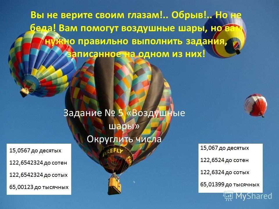 Задание 5 «Воздушные шары» Округлить числа Вы не верите своим глазам!.. Обрыв!.. Но не беда! Вам помогут воздушные шары, но вам нужно правильно выполнить задания, записанное на одном из них!