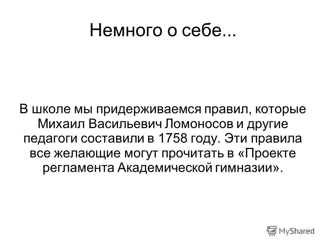 Немного о себе... В школе мы придерживаемся правил, которые Михаил Васильевич Ломоносов и другие педагоги составили в 1758 году. Эти правила все желающие могут прочитать в «Проекте регламента Академической гимназии».