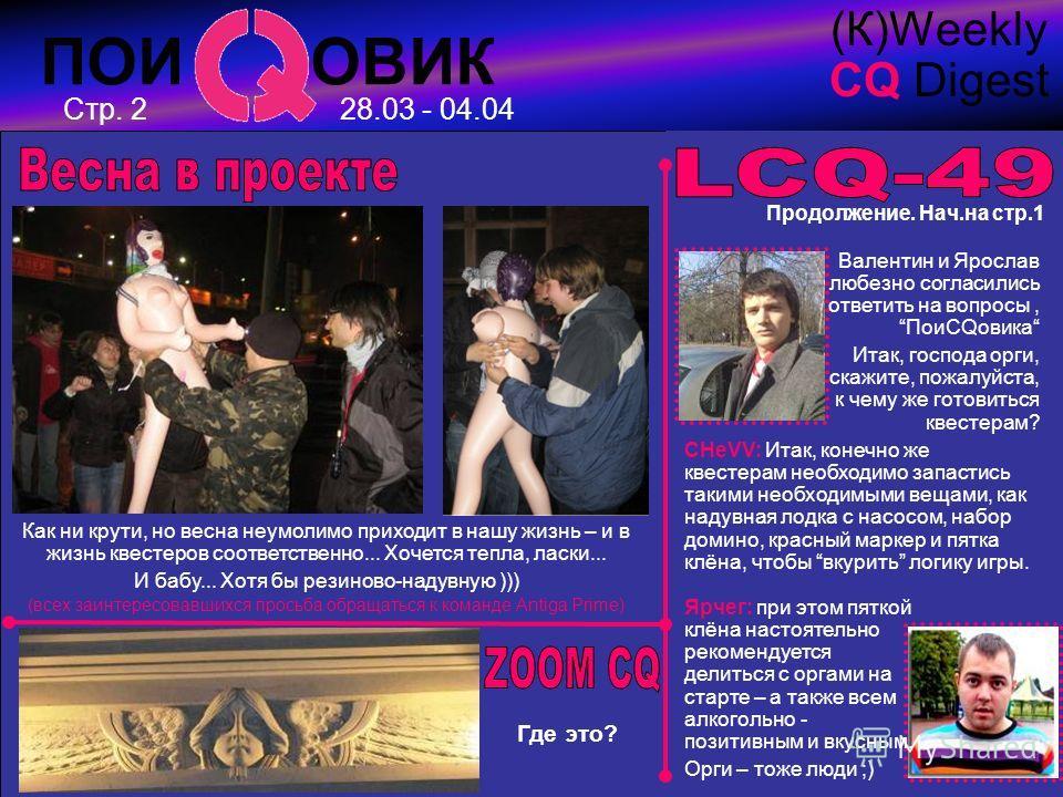 ПОИ ОВИК (К)Weekly CQ Digest 28.03 - 04.04 Продолжение. Нач.на стр.1 Валентин и Ярослав любезно согласились ответить на вопросы, ПоиCQовика Итак, господа орги, скажите, пожалуйста, к чему же готовиться квестерам? СHeVV: Итак, конечно же квестерам нео