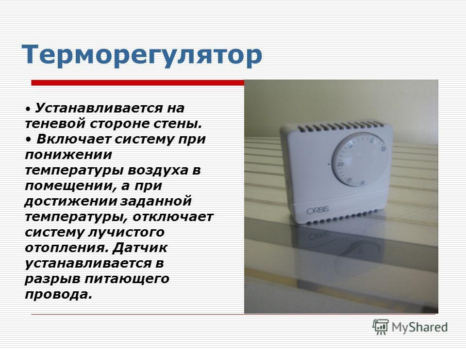Терморегулятор Устанавливается на теневой стороне стены. Включает систему при понижении температуры воздуха в помещении, а при достижении заданной температуры, отключает систему лучистого отопления. Датчик устанавливается в разрыв питающего провода.