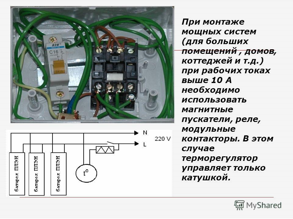 При монтаже мощных систем (для больших помещений, домов, коттеджей и т.д.) при рабочих токах выше 10 А необходимо использовать магнитные пускатели, реле, модульные контакторы. В этом случае терморегулятор управляет только катушкой.
