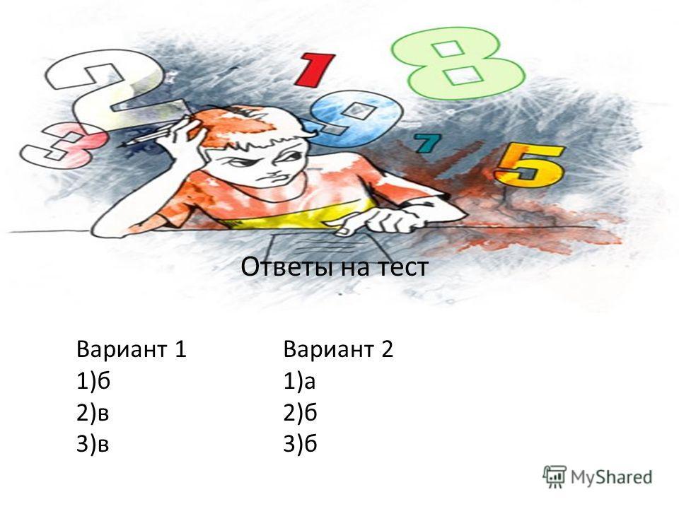 Вариант 1 1)б 2)в 3)в Вариант 2 1)а 2)б 3)б Ответы на тест