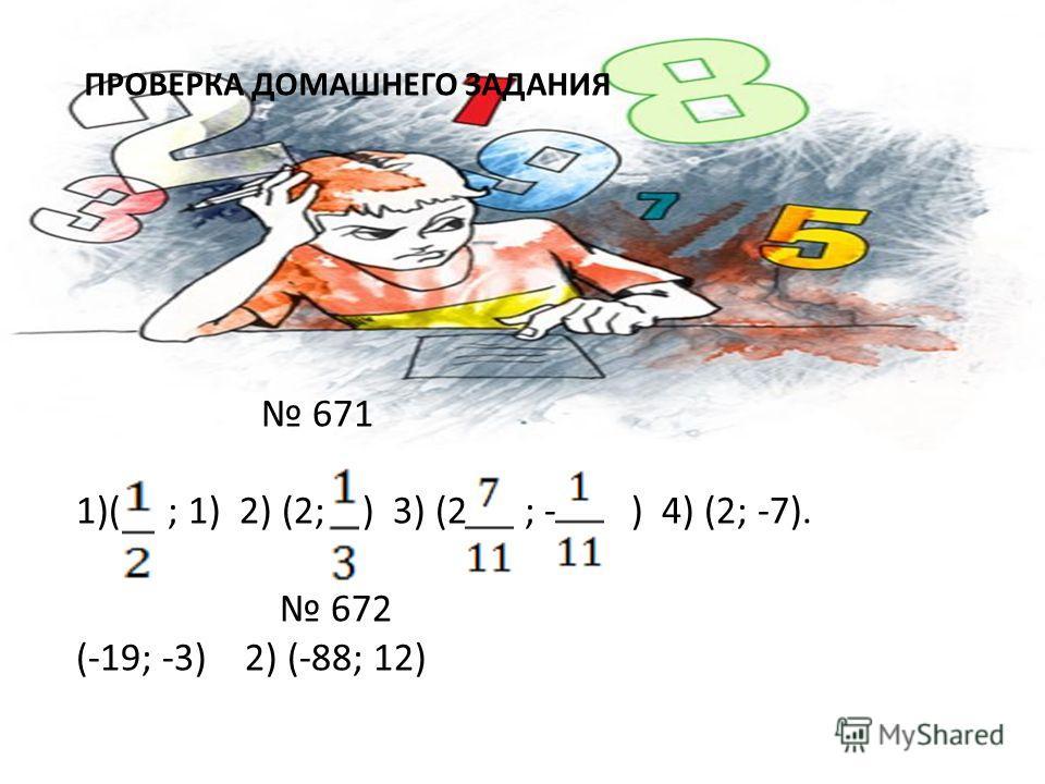 ПРОВЕРКА ДОМАШНЕГО ЗАДАНИЯ 671 1)( ; 1) 2) (2; ) 3) (2 ; - ) 4) (2; -7). 672 (-19; -3) 2) (-88; 12)